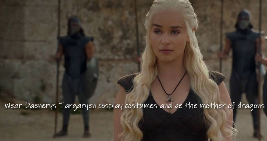 Wear Daenerys Targaryen cosplay costumes and be the mother of dragons