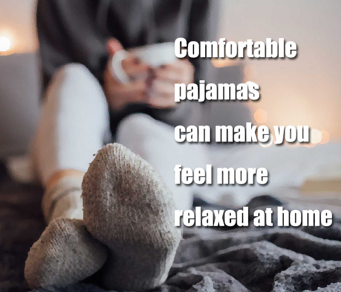 Comfortable pajamas can make you feel more relaxed at home