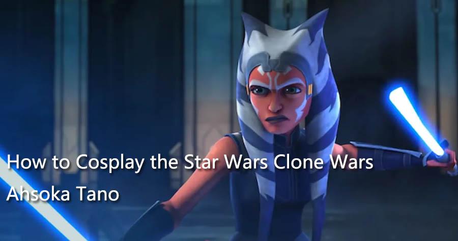 How to Cosplay the Star Wars Clone Wars Ahsoka Tano